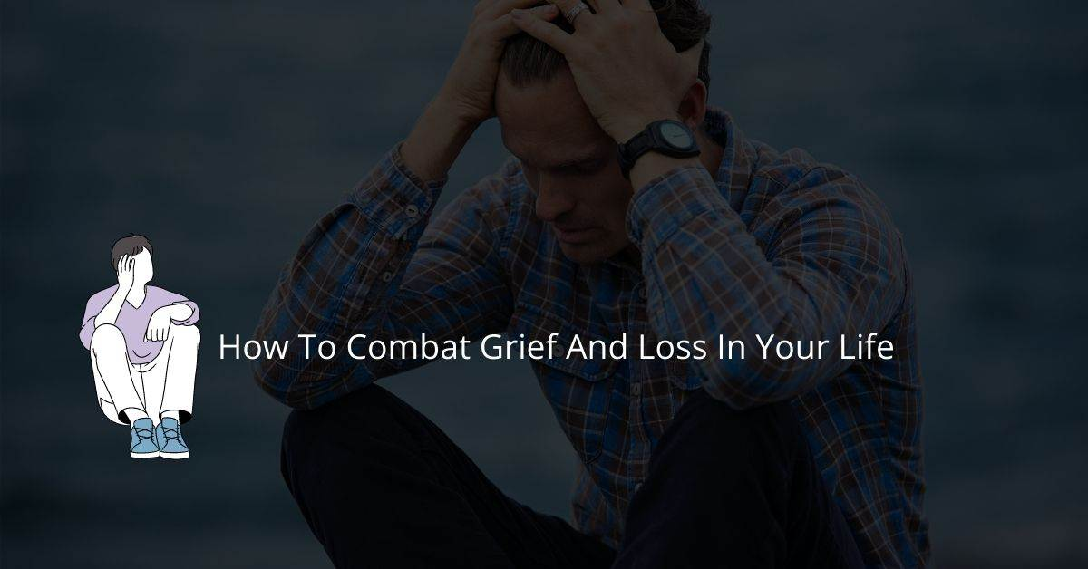 How To Combat Grief And Loss In Your Life