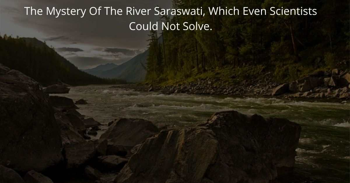 The Mystery Of The River Saraswati, Which Even Scientists Could Not Solve.